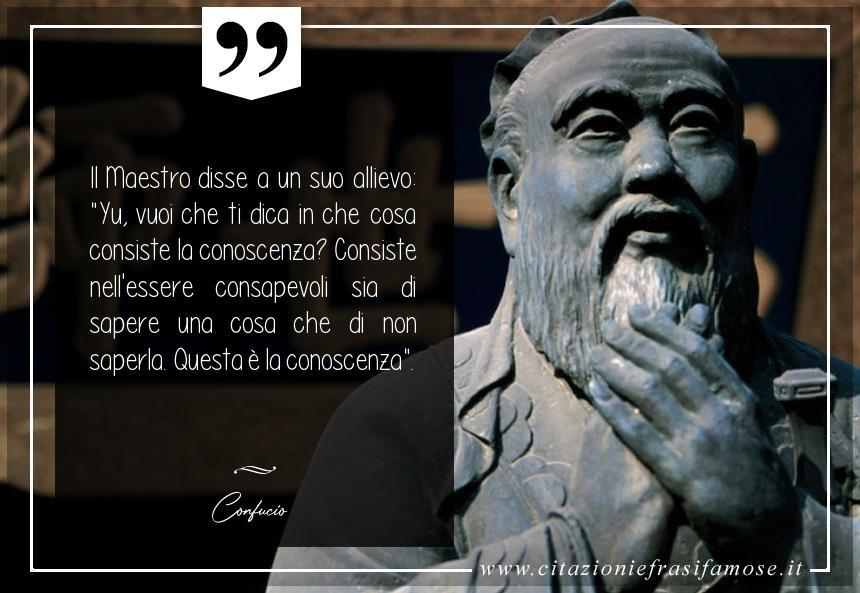 """Il Maestro disse a un suo allievo: """"Yu, vuoi che ti dica in che cosa consiste la conoscenza? Consiste nell'essere consapevoli sia di sapere una cosa che di non saperla. Questa è la conoscenza""""."""