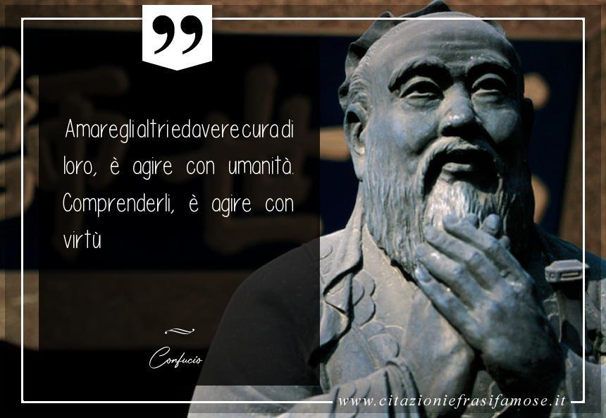 Amare gli altri ed avere cura di loro, è agire con umanità. Comprenderli, è agire con virtù