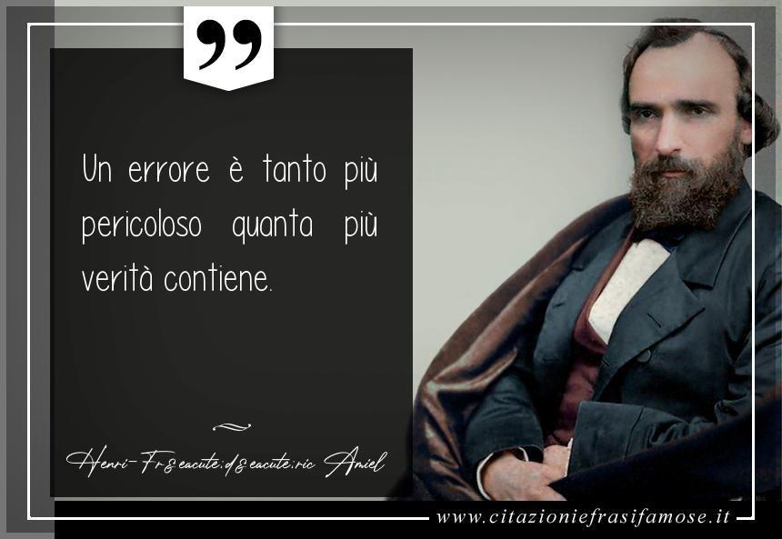 Un errore è tanto più pericoloso quanta più verità contiene.