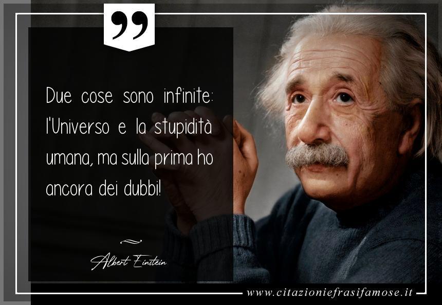 Due cose sono infinite: l'Universo e la stupidità umana, ma sulla prima ho ancora dei dubbi!