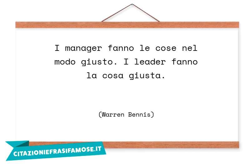 I manager fanno le cose nel modo giusto. I leader fanno la cosa giusta.
