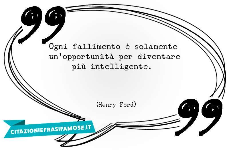 Ogni fallimento è solamente un'opportunità per diventare più intelligente.