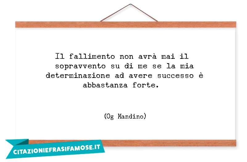 Il fallimento non avrà mai il sopravvento su di me se la mia determinazione ad avere successo è abbastanza forte.