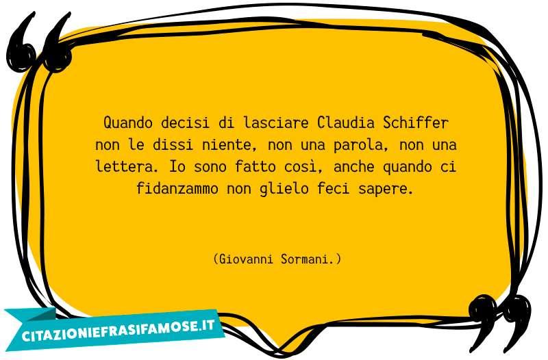 Quando decisi di lasciare Claudia Schiffer non le dissi niente, non una parola, non una lettera. Io sono fatto così, anche quando ci fidanzammo non glielo feci sapere.