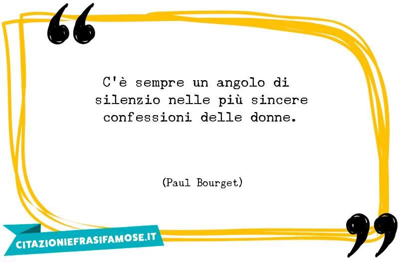 C'è sempre un angolo di silenzio nelle più sincere confessioni delle donne.