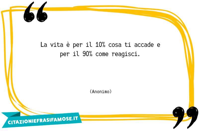La vita è per il 10% cosa ti accade e per il 90% come reagisci.