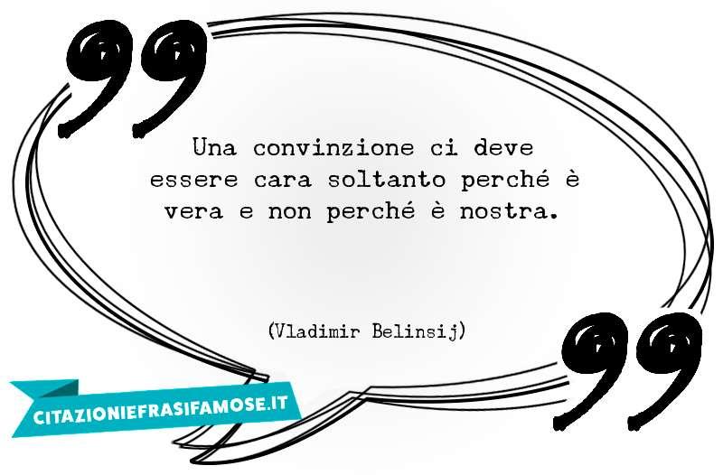 Una convinzione ci deve essere cara soltanto perché è vera e non perché è nostra.