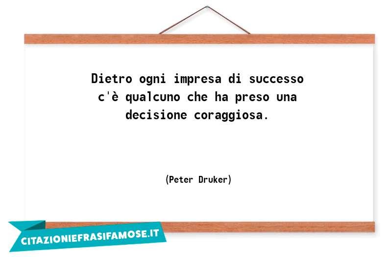 Dietro ogni impresa di successo c'è qualcuno che ha preso una decisione coraggiosa.