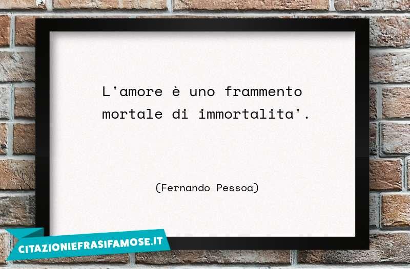 L'amore è uno frammento mortale di immortalità.