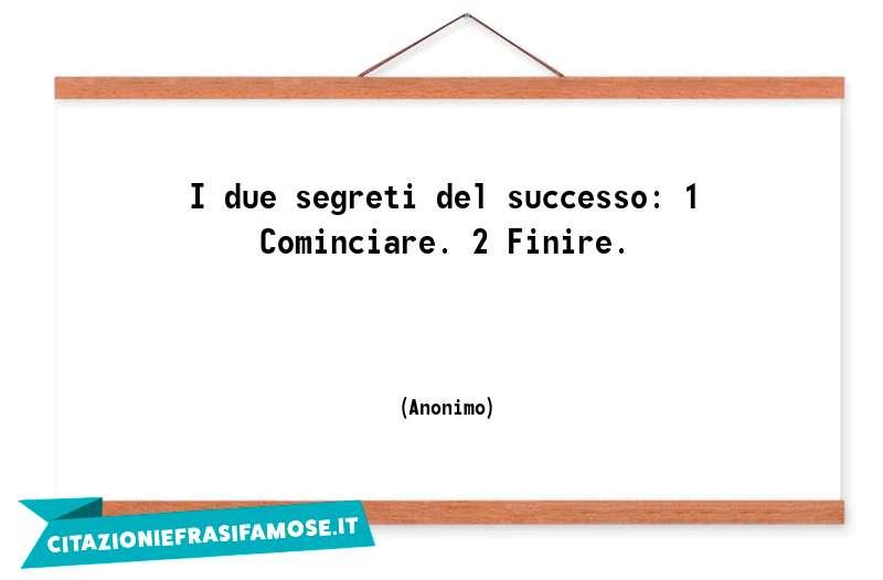 I due segreti del successo: 1 Cominciare. 2 Finire.