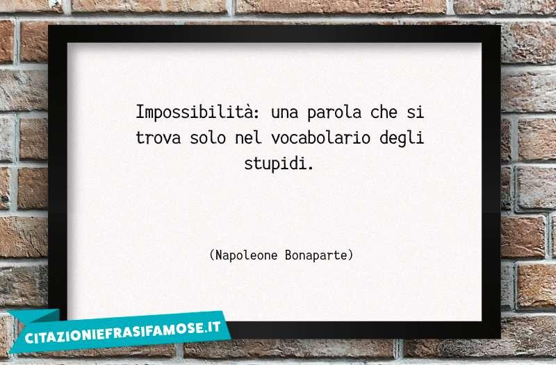 Impossibilità: una parola che si trova solo nel vocabolario degli stupidi.
