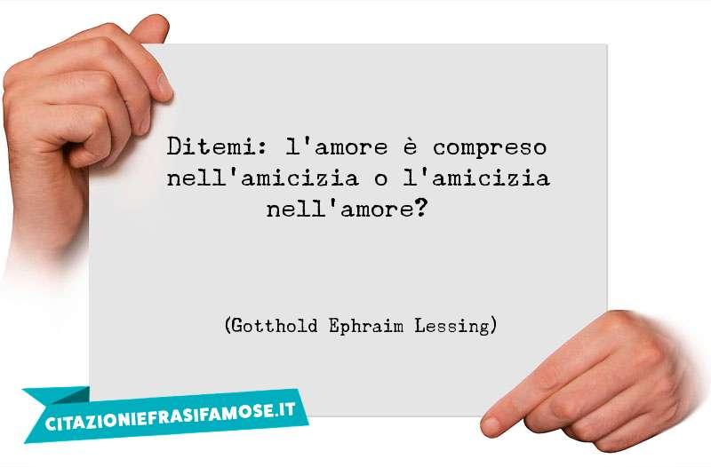 Ditemi: l'amore è compreso nell'amicizia o l'amicizia nell'amore?