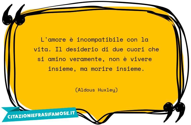 L'amore è incompatibile con la vita. Il desiderio di due cuori che si amino veramente, non è vivere insieme, ma morire insieme.