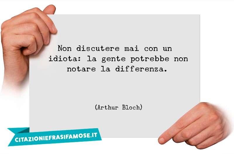 Non discutere mai con un idiota: la gente potrebbe non notare la differenza.