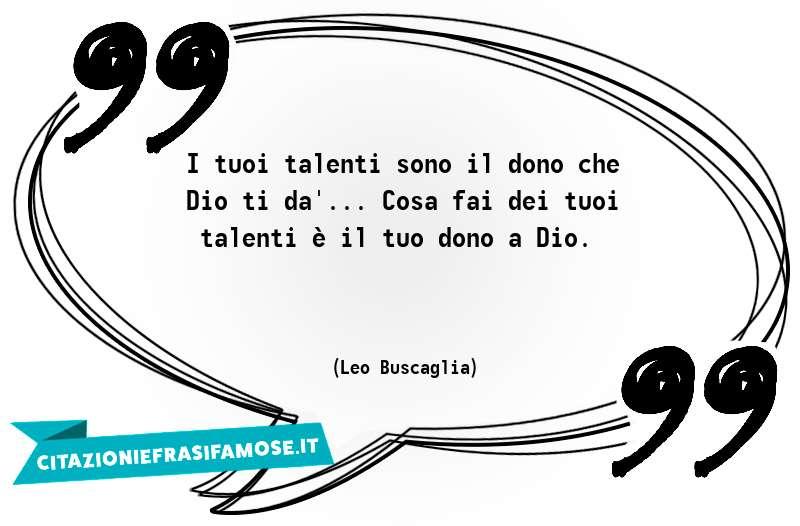 I tuoi talenti sono il dono che Dio ti dà... Cosa fai dei tuoi talenti è il tuo dono a Dio.