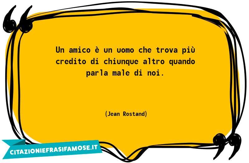 Un amico è un uomo che trova più credito di chiunque altro quando parla male di noi.