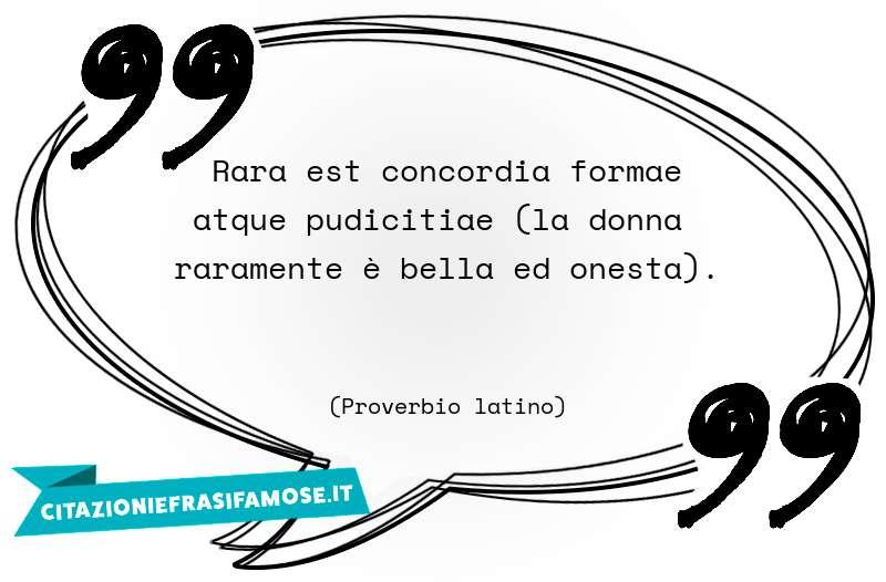 Rara est concordia formae atque pudicitiae (la donna raramente è bella ed onesta).