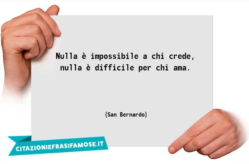 Nulla è impossibile a chi crede, nulla è difficile per chi ama.