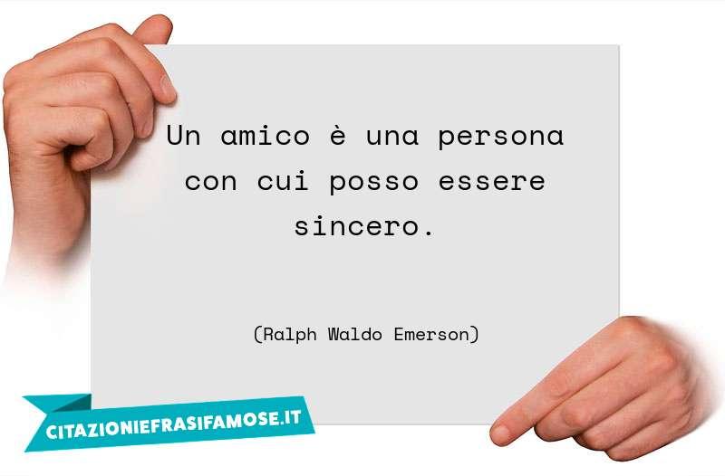 Un amico è una persona con cui posso essere sincero.