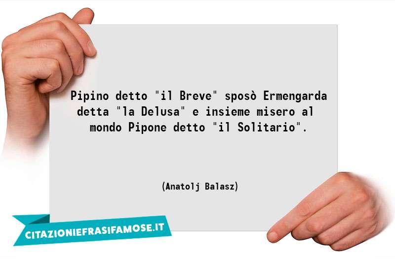 """Pipino detto """"il Breve"""" sposò Ermengarda detta """"la Delusa"""" e insieme misero al mondo Pipone detto """"il Solitario""""."""