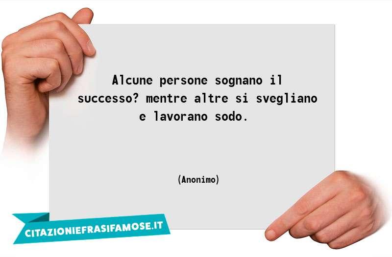 Alcune persone sognano il successo? mentre altre si svegliano e lavorano sodo.