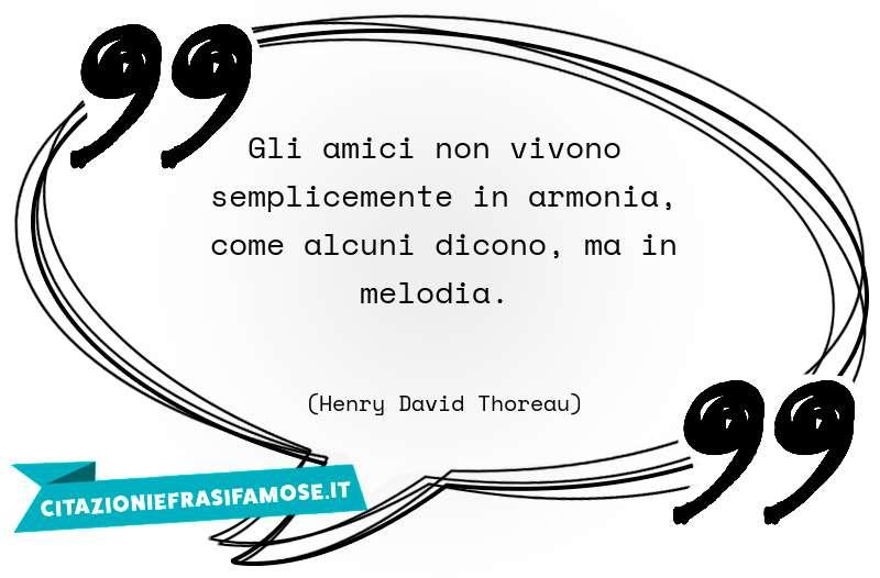 Gli amici non vivono semplicemente in armonia, come alcuni dicono, ma in melodia.