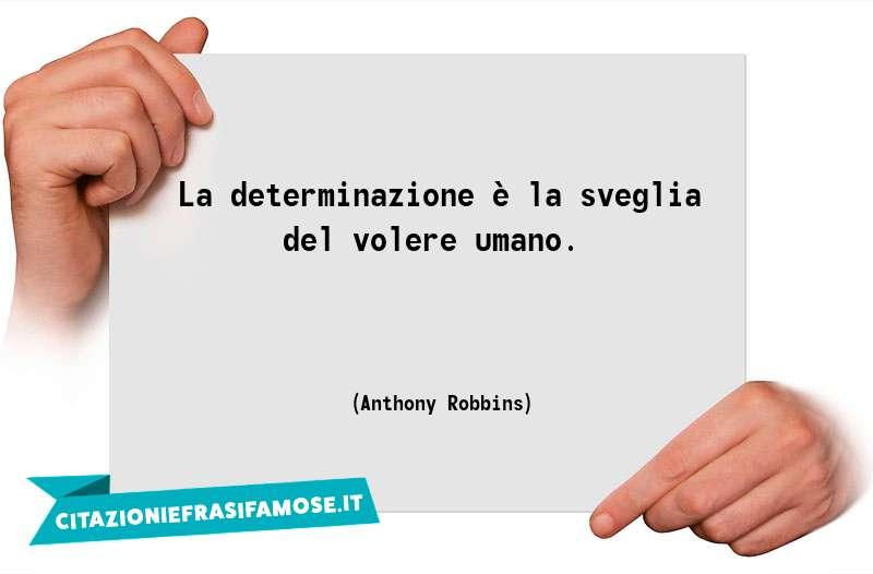 La determinazione è la sveglia del volere umano.