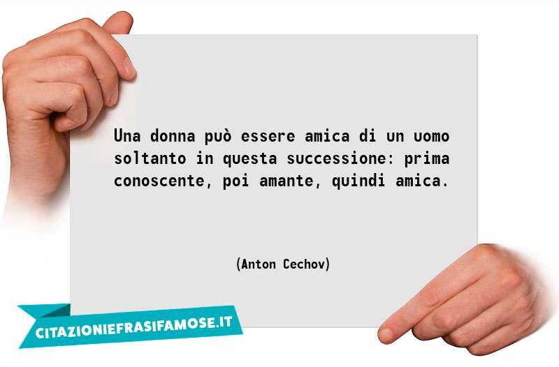 Una donna può essere amica di un uomo soltanto in questa successione: prima conoscente, poi amante, quindi amica.