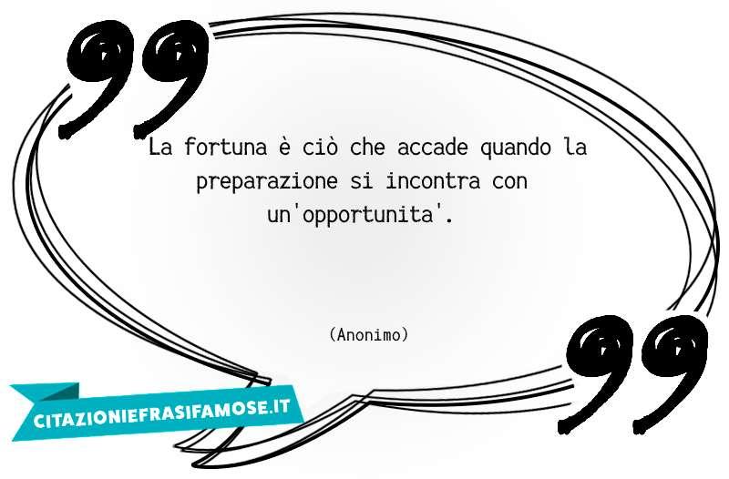 La fortuna è ciò che accade quando la preparazione si incontra con un'opportunità.