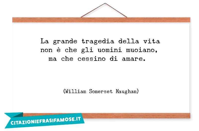 La grande tragedia della vita non è che gli uomini muoiano, ma che cessino di amare.