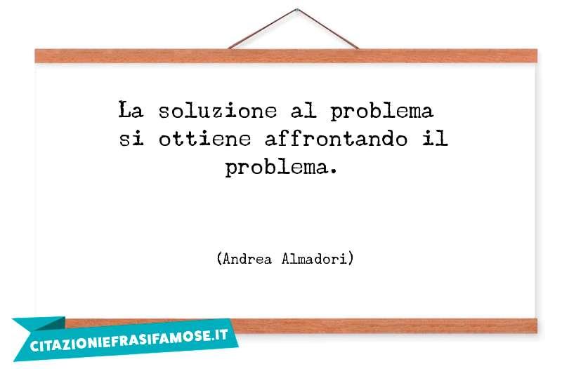 La soluzione al problema si ottiene affrontando il problema.