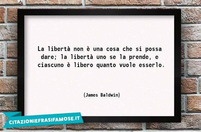 La libertà non è una cosa che si possa dare; la libertà uno se la prende, e ciascuno è libero quanto vuole esserlo.